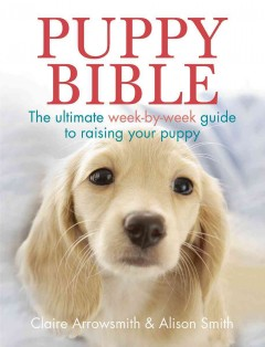 Puppy Bible : The Ultimate Week-by-Week Guide to Raising Your Puppy