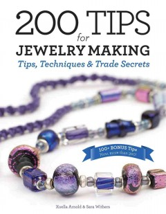 200 tips for jewelry making : tips, techniques, & trade secrets / Xuella Arnold & Sara Withers. - Xuella Arnold & Sara Withers.