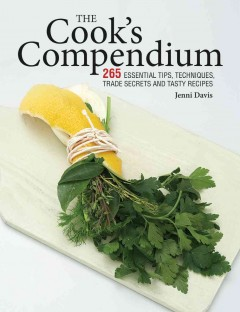 The cook's compendium : 250 essential tips, techniques, trade secrets and tasty recipes - Jenni Davis.