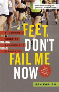 Feet, don't fail me now : the rogue's guide to running the marathon / Ben Kaplan. - Ben Kaplan.