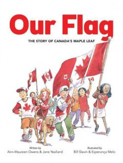 Our flag : the story of Canada's Maple Leaf - written by Ann-Maureen Owens and Jane Yealland ; illustrated by Bill Slavin and Esperança Melo.