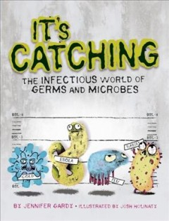 It's catching : the infectious world of germs and microbes - written by Jennifer Gardy ; illustrated by Josh Holinaty.