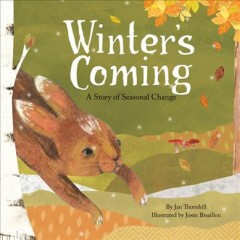 Winter's coming : a story of seasonal change - by Jan Thornhill ; illustrated by Josée Bisaillon.