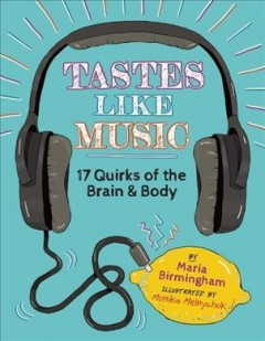 Tastes like music : 17 quirks of the brain and body - written by Maria Birmingham ; illustrations by Monika Melnychuk.