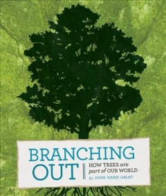 Branching out : how trees are part of our world - by Joan Marie Galat.