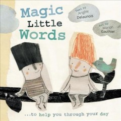 Magic little words /  written by Angèle Delaunois ; illustrated by Manon Gauthier ; translated by Karen Li. - written by Angèle Delaunois ; illustrated by Manon Gauthier ; translated by Karen Li.