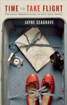 Time to Take Flight : The Savvy Woman's Guide to Safe Solo Travel