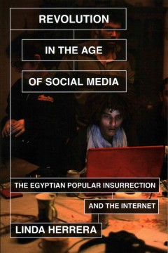 Revolution in the Age of Social Media : The Egyptian Popular Insurrection and the Internet
