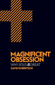 Magnificent Obsession : Why Jesus Is Great