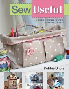 Sew useful : 23 simple storage solutions to sew for the home / Debbie Shore. - Debbie Shore.