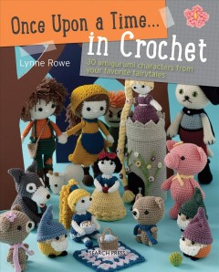 Once upon a Time . . . in Crochet : 30 Amigurumi Characters from Your Favorite Fairytales