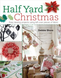 Half yard Christmas : easy sewing projects using left-over pieces of fabric / Debbie Shore. - Debbie Shore.