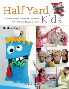 Half Yard Kids : Sew 20 Colourful Toys and Accessories from Left-over Pieces of Fabric