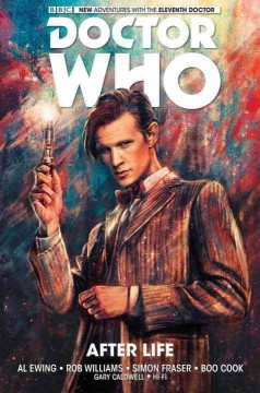 The eleventh doctor Volume 1, After life /  writers, Al Ewing & Rob Williams ; artists, Simon Fraser, Boo Cook ; colorists, Gary Caldwell, Hi-Fi.