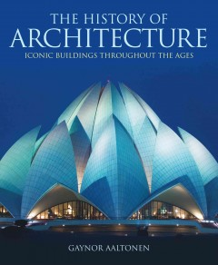 The history of architecture : iconic buildings throughout the ages - Gaynor Aaltonen.
