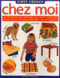 Chez moi : an introduction to commonly used French words and phrases around the home, with 500 lively photographs - Véronique Leroy-Bennett.