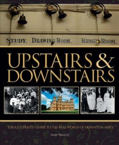 Upstairs & downstairs : an illustrated guide to the real world of Downton Abbey / Sarah Warwick. - Sarah Warwick.