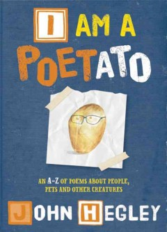 I am a poetato : an A-Z of poems about people, pets and other creatures - John Hegley.