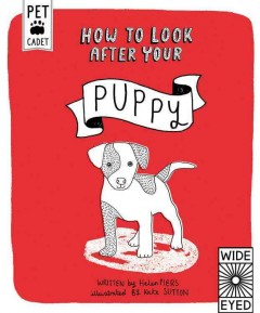 How to look after your puppy /  written by Helen Piers ; illustrated by Kate Sutton. - written by Helen Piers ; illustrated by Kate Sutton.