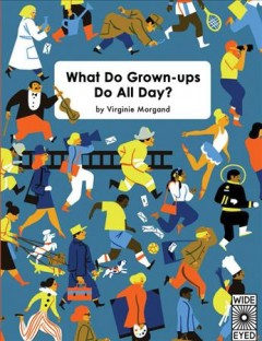 What do grown-ups do all day? /  by Virginie Morgand.