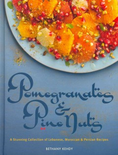 Pomegranates & pine nuts : a stunning collection of Lebanese, Moroccan and Persian recipes / Bethany Kehdy - Bethany Kehdy