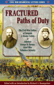 Fractured paths of duty : The Civil War letters of surgeon J. Dexter Cotton & Adjutant George B. Turner, 92nd Ohio Volunteer Infantry / edited with an introduction by Richard A. Baumgartner.