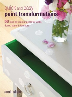 Quick and Easy Paint Transformations : 50 Step-by-step Ways to Makeover Your Home for Next to Nothing