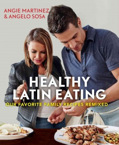 Healthy Latin eating : our favorite family recipes remixed / Angie Martinez & Angelo Sosa, with Shirley Fan, MS, RD ; photographs by Christina Holmes. - Angie Martinez & Angelo Sosa, with Shirley Fan, MS, RD ; photographs by Christina Holmes.