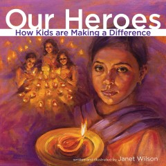 Our heroes : how kids are making a difference - written and illustrated by Janet Wilson.