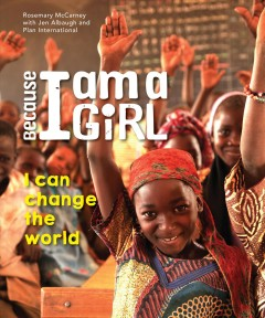 Because I am a girl : I can change the world / Rosemary McCarney with Jen Albaugh and Plan International. - Rosemary McCarney with Jen Albaugh and Plan International.