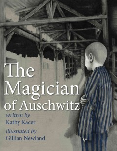 The magician of Auschwitz - written by Kathy Kacer ; illustrated by Gillian Newland.