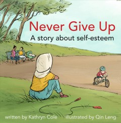 Never give up : a story about self-esteem / by Kathryn Cole ; illustrated by Qin Leng. - by Kathryn Cole ; illustrated by Qin Leng.