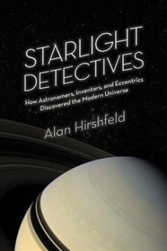 Starlight Detectives : How Astronomers, Inventors, and Eccentrics Discovered the Modern Universe