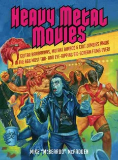 Heavy metal movies : guitar barbarians, mutant bimbos & cult zombies amok in the 666 most ear- and eye-ripping big scream films ever! - Mike