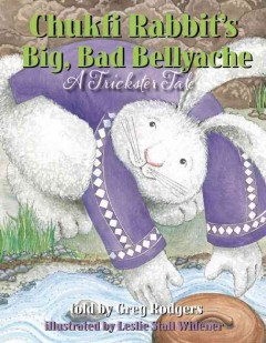 Chukfi Rabbit's big, bad bellyache : a trickster tale / told by Greg Rodgers ; illustrated by Leslie Stall Widener. - told by Greg Rodgers ; illustrated by Leslie Stall Widener.