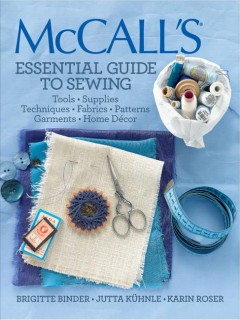 Mccall's Essential Guide to Sewing : Tools, Supplies, Techniques, Fabrics, Patterns, Garments, Home Decor