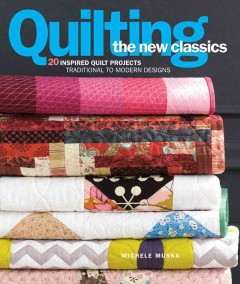 Quilting the new classics : 20 inspired quilt projects: traditional to modern designs - Michele Muska ; foreword by Meg Cox ; foreword by Janneken Smucker.