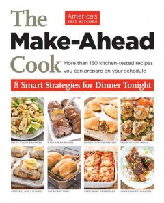 The make-ahead cook : 8 smart strategies for dinner tonight - by the editors at America's Test Kitchen.