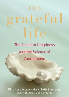 The grateful life : the secret to happiness, and the science of contentment / by Nina Lesowitz and Mary Beth Sammons.