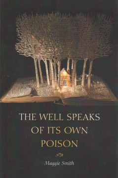 The well speaks of its own poison : poems / Maggie Smith. - Maggie Smith.