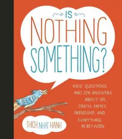 Is nothing something? : kids' questions and zen answers about life, death, family, friendship, and everything in between - Thich Nhat Hanh ; illustrated by Jessica McClure.