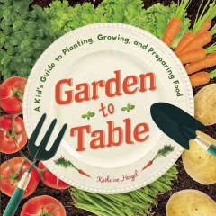 Garden to table : a kid's guide to planting, growing, and preparing food - Katherine Hengel with Lisa Wagner.