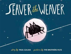 Seaver the weaver /  by Paul Czajak ; pictures by The Brothers Hilts. - by Paul Czajak ; pictures by The Brothers Hilts.