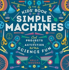 Kids' Book of Simple Machines : Cool Projects & Activities That Make Science Fun