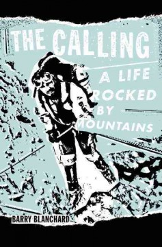 The calling : a life rocked by mountains - Barry Blanchard.
