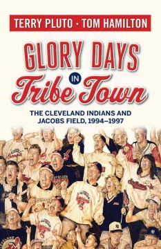 Glory days in Tribe town : the Cleveland Indians and Jacobs Field 1994-1997 - Terry Pluto and Tom Hamilton.