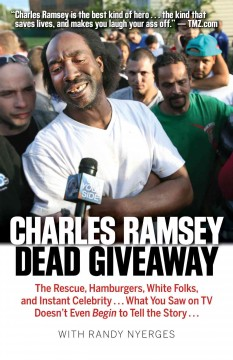Dead giveaway : the rescue, hamburgers, white folks, and instant celebrity ... what you saw on tv doesn't begin to tell the story ... - by Charles Ramsey with Randy Nyerges.