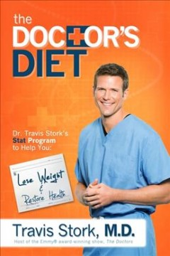 The Doctor's diet : Dr. Travis Stork's stat program to help you lose weight, restore optimal health, prevent disease, and add years to your life / by Travis Stork. - by Travis Stork.