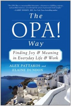 The OPA! way : finding joy & meaning in everyday life & work / Alex Pattakos & Elaine Dundon. - Alex Pattakos & Elaine Dundon.
