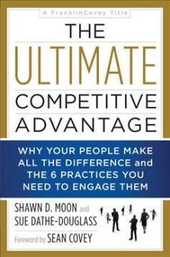 The ultimate competitive advantage : why your people make all the difference and the 6 practices you need to engage them / Shawn D.  Moon and Sue Dathe-Douglass ; foreword by Sean Covey. - Shawn D.  Moon and Sue Dathe-Douglass ; foreword by Sean Covey.